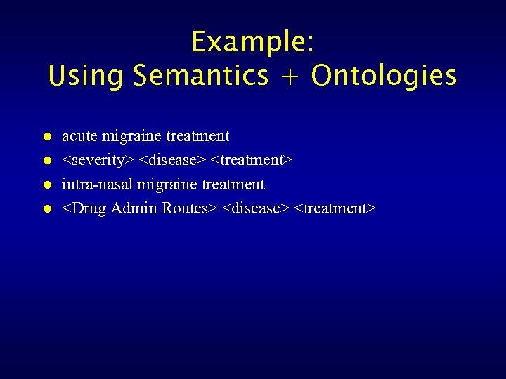 Example: Using Semantics + Ontologies l l acute migraine treatment <severity> <disease> <treatment> intra-nasal