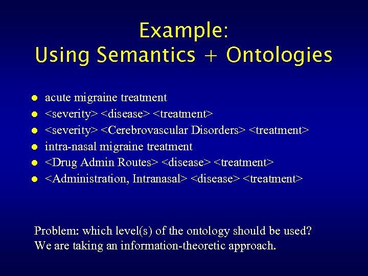 Example: Using Semantics + Ontologies l l l acute migraine treatment <severity> <disease> <treatment>