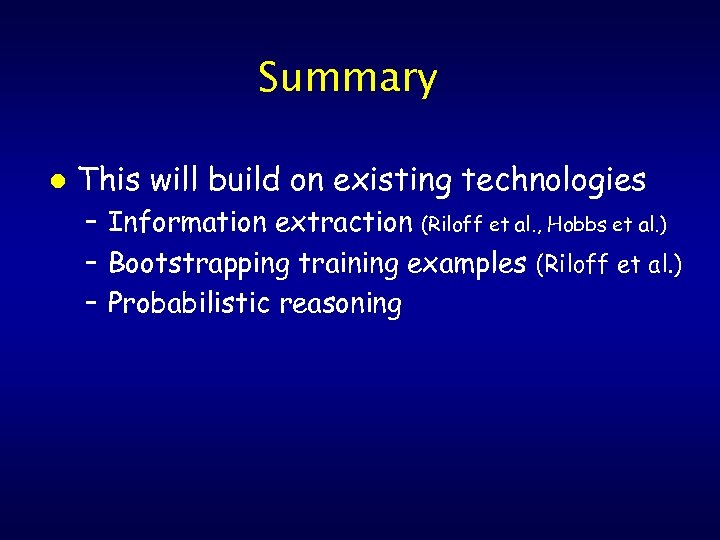 Summary l This will build on existing technologies – Information extraction (Riloff et al.