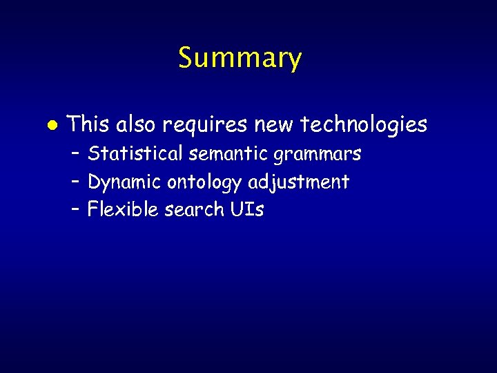 Summary l This also requires new technologies – Statistical semantic grammars – Dynamic ontology