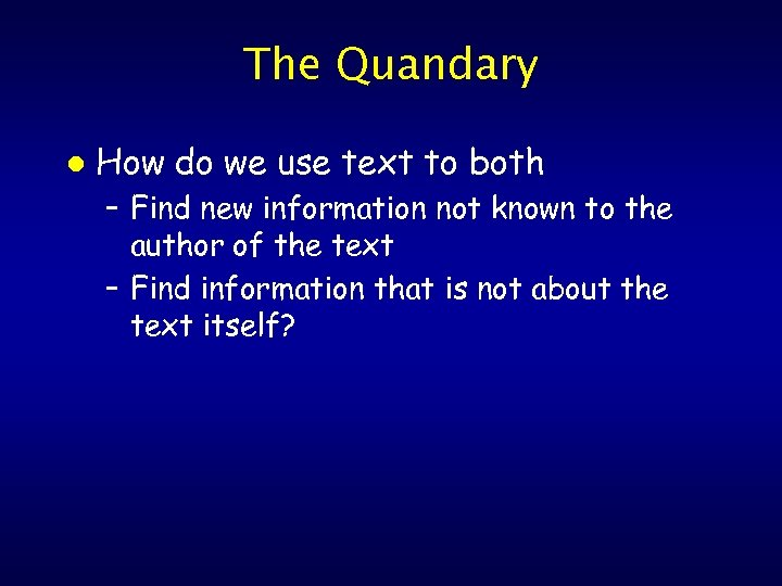 The Quandary l How do we use text to both – Find new information