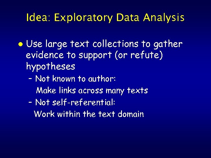 Idea: Exploratory Data Analysis l Use large text collections to gather evidence to support