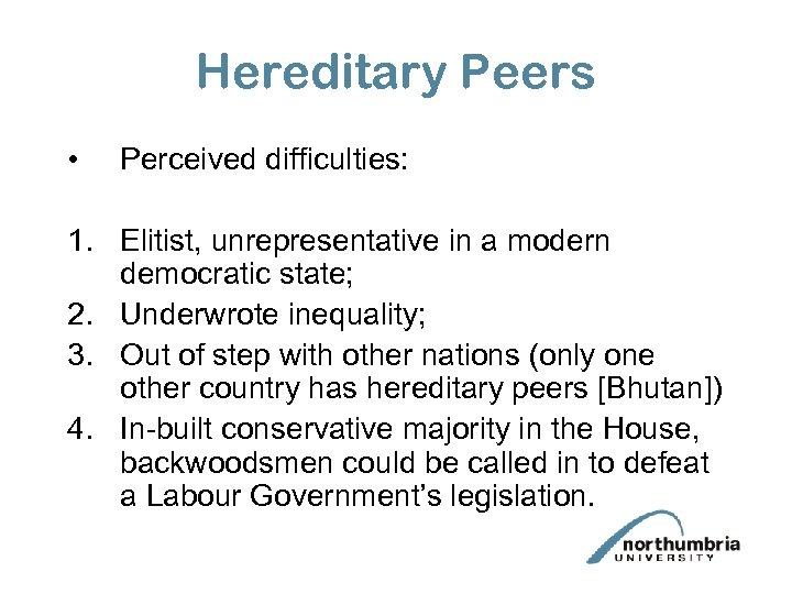 Hereditary Peers • Perceived difficulties: 1. Elitist, unrepresentative in a modern democratic state; 2.