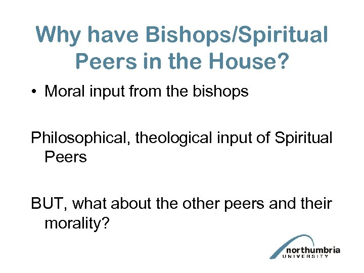 Why have Bishops/Spiritual Peers in the House? • Moral input from the bishops Philosophical,
