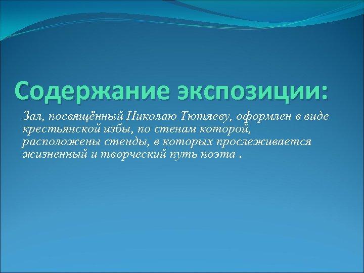 Содержание экспозиции: Зал, посвящённый Николаю Тютяеву, оформлен в виде крестьянской избы, по стенам которой,