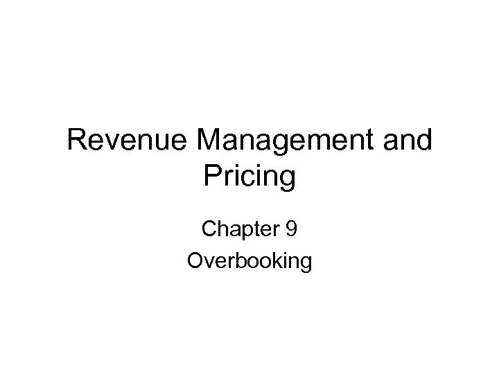 Revenue Management and Pricing Chapter 9 Overbooking
