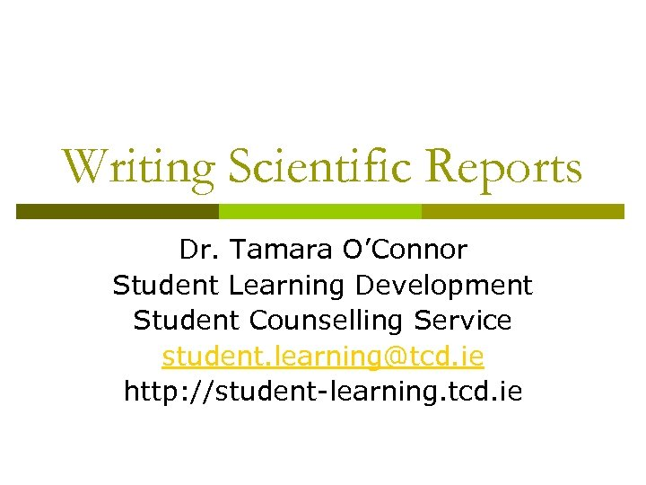 Writing Scientific Reports Dr. Tamara O'Connor Student Learning Development Student Counselling Service student. learning@tcd.