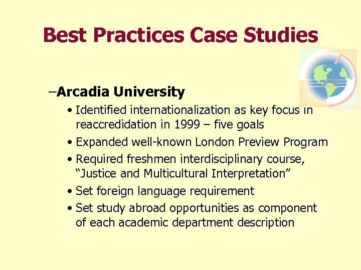 Best Practices Case Studies –Arcadia University • Identified internationalization as key focus in reaccredidation