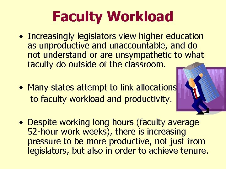 Faculty Workload • Increasingly legislators view higher education as unproductive and unaccountable, and do