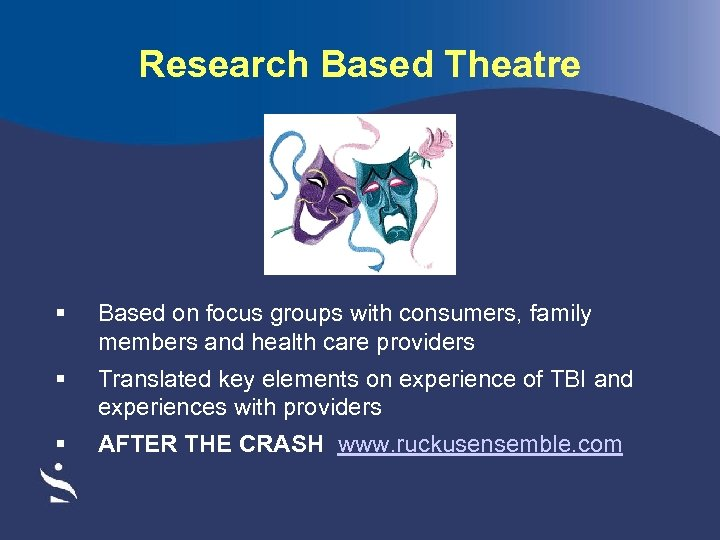 Research Based Theatre § Based on focus groups with consumers, family members and health