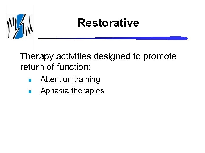 Restorative Therapy activities designed to promote return of function: n n Attention training Aphasia