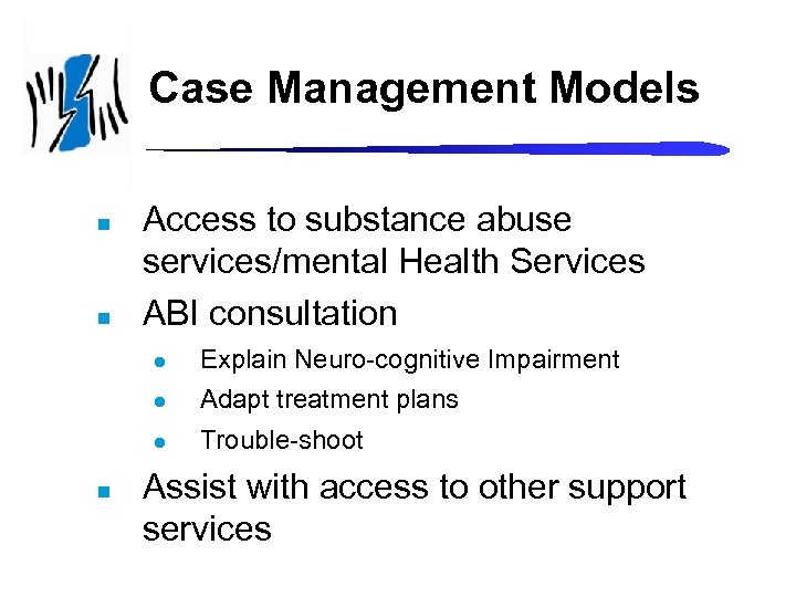Case Management Models n n Access to substance abuse services/mental Health Services ABI consultation
