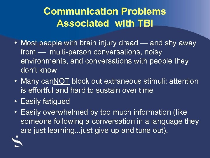 Communication Problems Associated with TBI • Most people with brain injury dread and shy