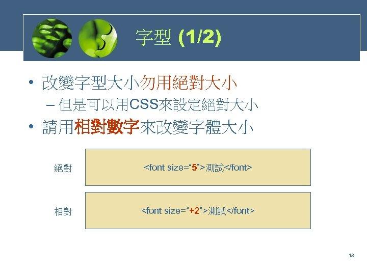 """字型 (1/2) • 改變字型大小勿用絕對大小 – 但是可以用CSS來設定絕對大小 • 請用相對數字來改變字體大小 絕對 <font size="""" 5"""">測試</font> 相對 <font"""