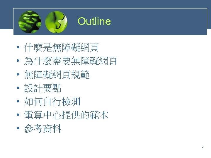 Outline • • 什麼是無障礙網頁 為什麼需要無障礙網頁規範 設計要點 如何自行檢測 電算中心提供的範本 參考資料 2