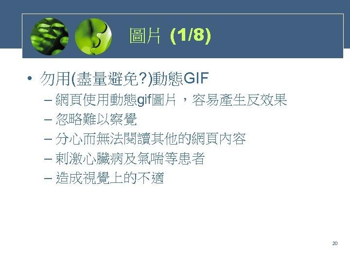 圖片 (1/8) • 勿用(盡量避免? )動態GIF – 網頁使用動態gif圖片,容易產生反效果 – 忽略難以察覺 – 分心而無法閱讀其他的網頁內容 – 剌激心臟病及氣喘等患者 –
