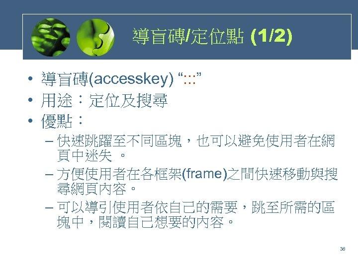 """導盲磚/定位點 (1/2) • 導盲磚(accesskey) """": : : """" • 用途:定位及搜尋 • 優點: – 快速跳躍至不同區塊,也可以避免使用者在網"""