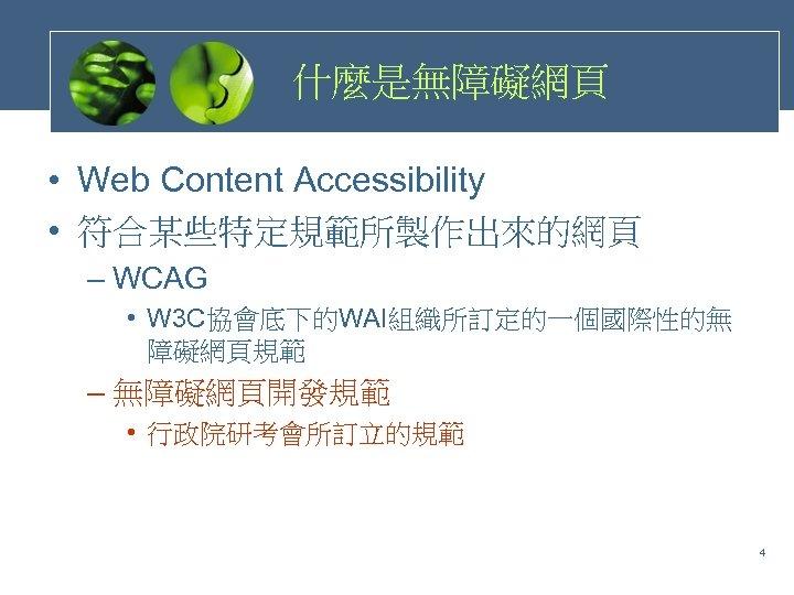 什麼是無障礙網頁 • Web Content Accessibility • 符合某些特定規範所製作出來的網頁 – WCAG • W 3 C協會底下的WAI組織所訂定的一個國際性的無 障礙網頁規範