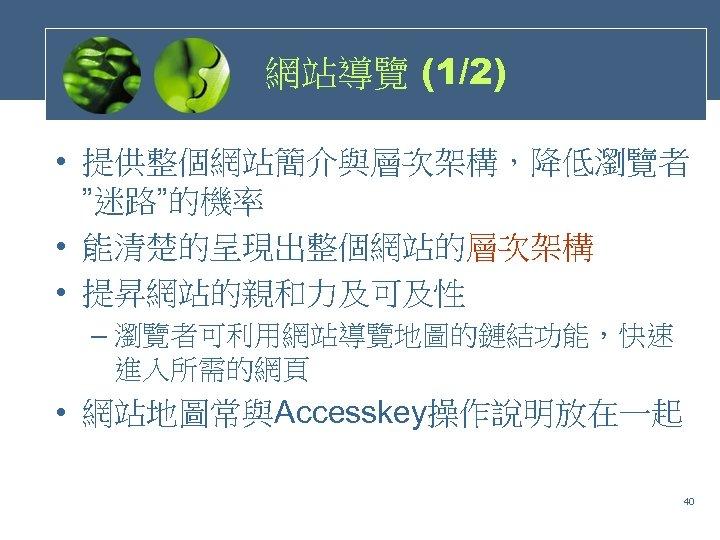 """網站導覽 (1/2) • 提供整個網站簡介與層次架構,降低瀏覽者 """"迷路""""的機率 • 能清楚的呈現出整個網站的層次架構 • 提昇網站的親和力及可及性 – 瀏覽者可利用網站導覽地圖的鏈結功能,快速 進入所需的網頁 • 網站地圖常與Accesskey操作說明放在一起"""