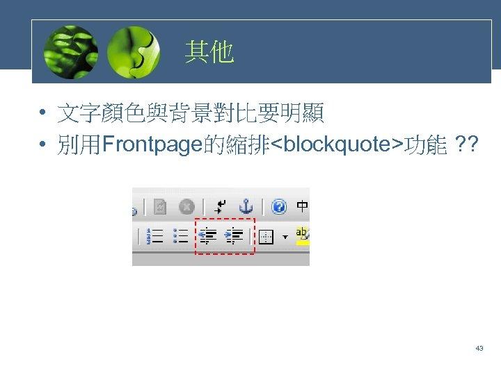其他 • 文字顏色與背景對比要明顯 • 別用Frontpage的縮排<blockquote>功能 ? ? 43
