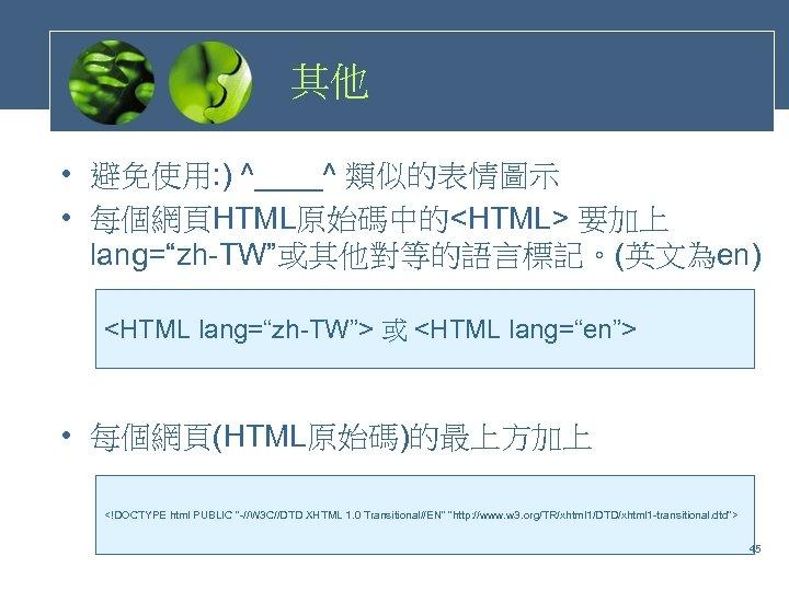 """其他 • 避免使用: ) ^____^ 類似的表情圖示 • 每個網頁HTML原始碼中的<HTML> 要加上 lang=""""zh-TW""""或其他對等的語言標記。(英文為en) <HTML lang=""""zh-TW""""> 或 <HTML"""