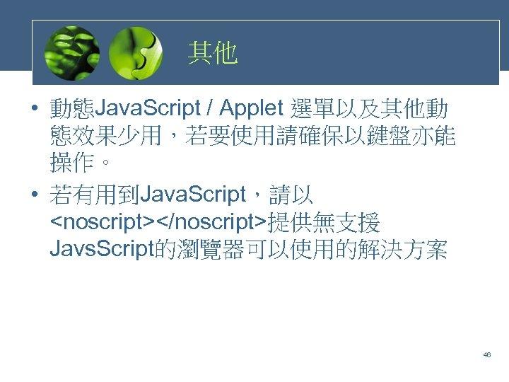 其他 • 動態Java. Script / Applet 選單以及其他動 態效果少用,若要使用請確保以鍵盤亦能 操作。 • 若有用到Java. Script,請以 <noscript></noscript>提供無支援 Javs.