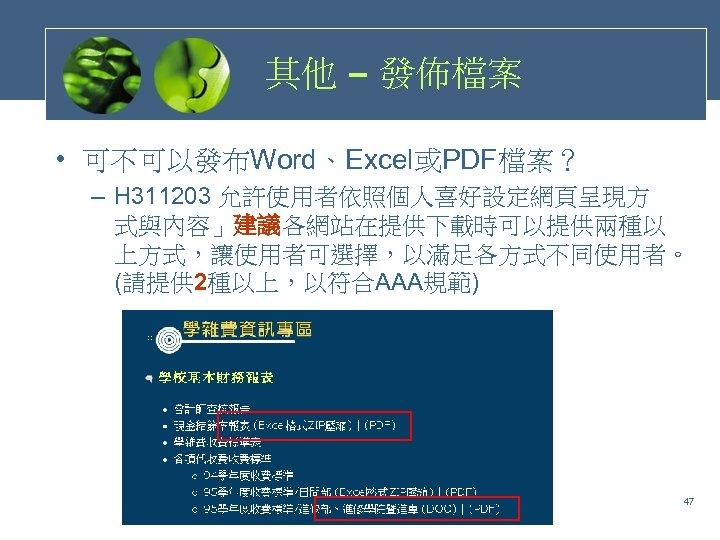 其他 – 發佈檔案 • 可不可以發布Word、Excel或PDF檔案? – H 311203 允許使用者依照個人喜好設定網頁呈現方 式與內容」建議各網站在提供下載時可以提供兩種以 上方式,讓使用者可選擇,以滿足各方式不同使用者。 (請提供 2種以上,以符合AAA規範) 47