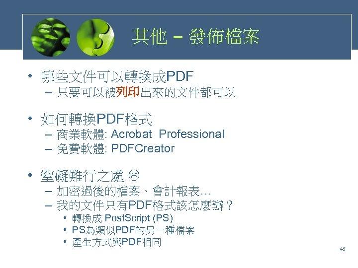 其他 – 發佈檔案 • 哪些文件可以轉換成PDF – 只要可以被列印出來的文件都可以 • 如何轉換PDF格式 – 商業軟體: Acrobat Professional –