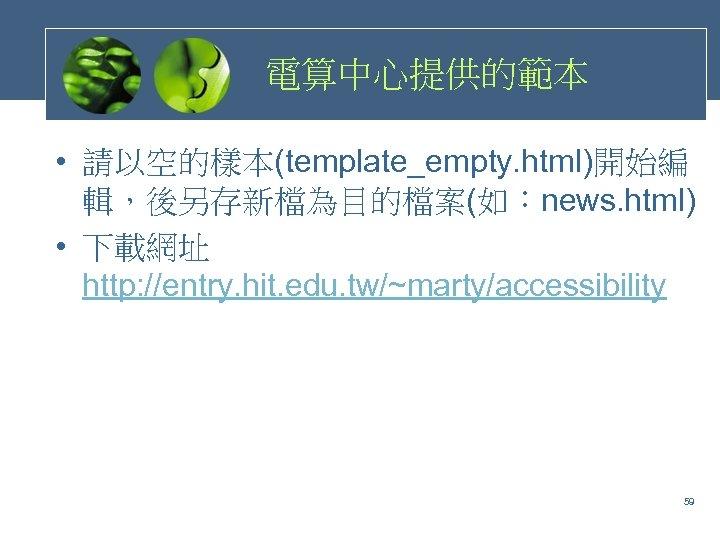 電算中心提供的範本 • 請以空的樣本(template_empty. html)開始編 輯,後另存新檔為目的檔案(如:news. html) • 下載網址 http: //entry. hit. edu. tw/~marty/accessibility 59