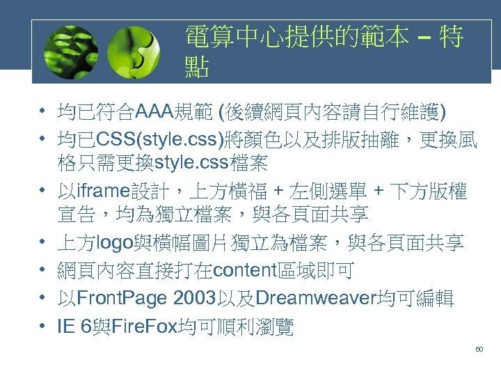 電算中心提供的範本 – 特 點 • 均已符合AAA規範 (後續網頁內容請自行維護) • 均已CSS(style. css)將顏色以及排版抽離,更換風 格只需更換style. css檔案 • 以iframe設計,上方橫福