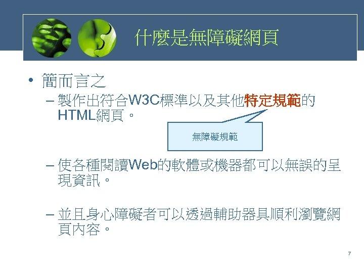 什麼是無障礙網頁 • 簡而言之 – 製作出符合W 3 C標準以及其他特定規範的 HTML網頁。 無障礙規範 – 使各種閱讀Web的軟體或機器都可以無誤的呈 現資訊。 – 並且身心障礙者可以透過輔助器具順利瀏覽網