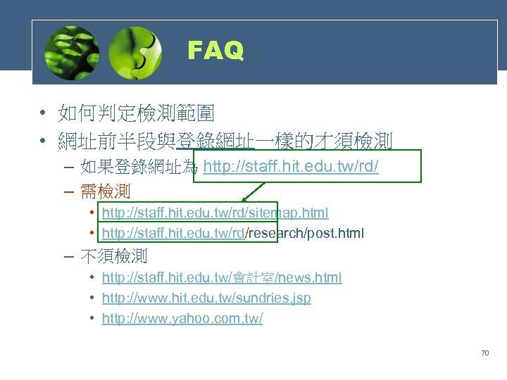FAQ • 如何判定檢測範圍 • 網址前半段與登錄網址一樣的才須檢測 – 如果登錄網址為 http: //staff. hit. edu. tw/rd/ – 需檢測