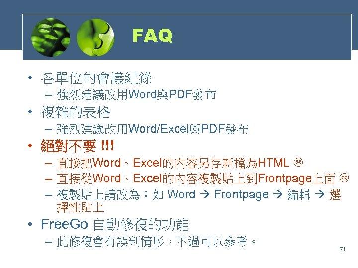 FAQ • 各單位的會議紀錄 – 強烈建議改用Word與PDF發布 • 複雜的表格 – 強烈建議改用Word/Excel與PDF發布 • 絕對不要 !!! – 直接把Word、Excel的內容另存新檔為HTML