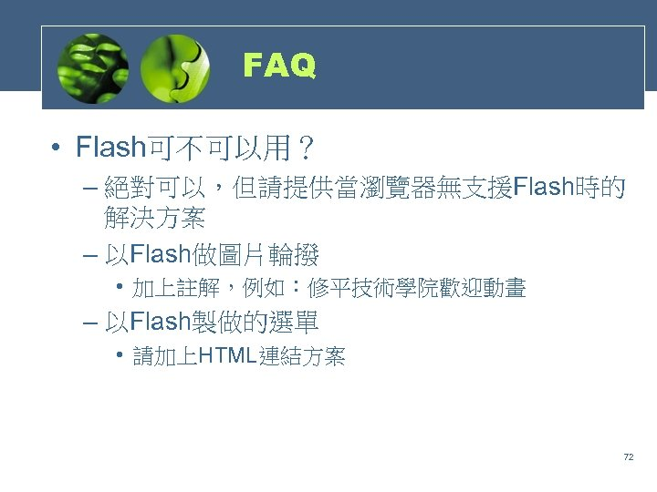 FAQ • Flash可不可以用? – 絕對可以,但請提供當瀏覽器無支援Flash時的 解決方案 – 以Flash做圖片輪撥 • 加上註解,例如:修平技術學院歡迎動畫 – 以Flash製做的選單 • 請加上HTML連結方案