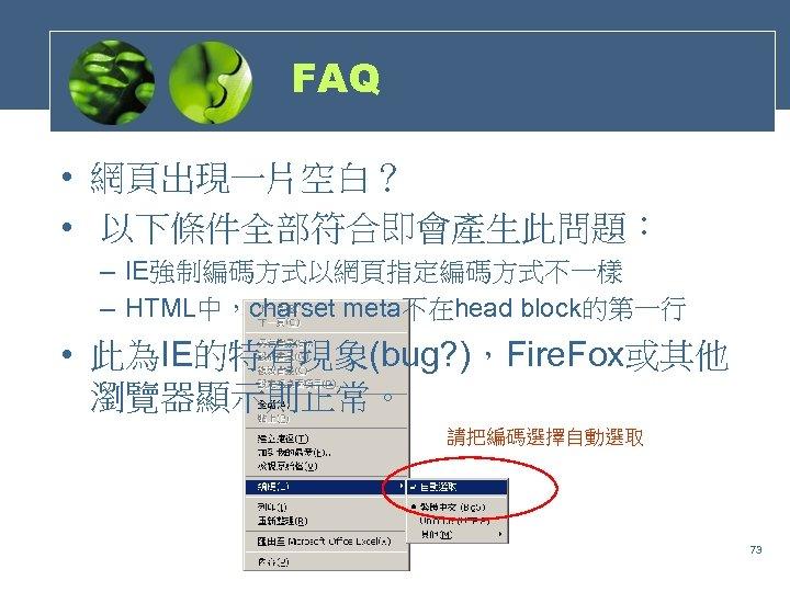 FAQ • 網頁出現一片空白? • 以下條件全部符合即會產生此問題: – IE強制編碼方式以網頁指定編碼方式不一樣 – HTML中,charset meta不在head block的第一行 • 此為IE的特有現象(bug? ),Fire.