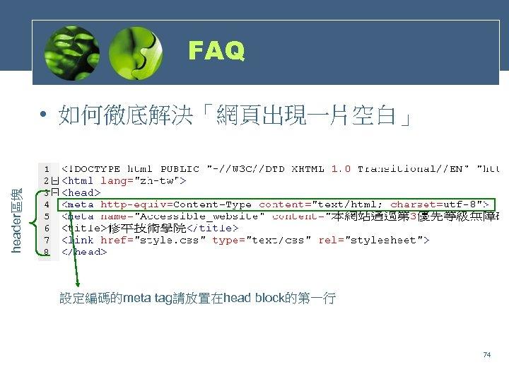 FAQ header區塊 • 如何徹底解決「網頁出現一片空白」 設定編碼的meta tag請放置在head block的第一行 74
