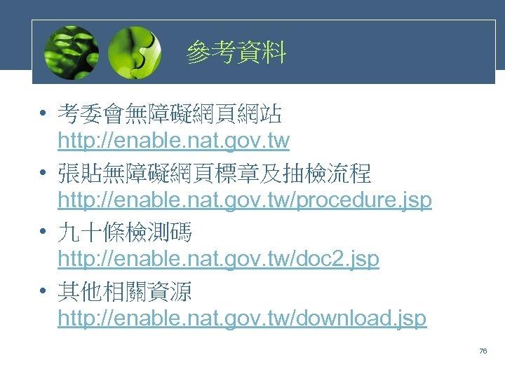 參考資料 • 考委會無障礙網頁網站 http: //enable. nat. gov. tw • 張貼無障礙網頁標章及抽檢流程 http: //enable. nat. gov.
