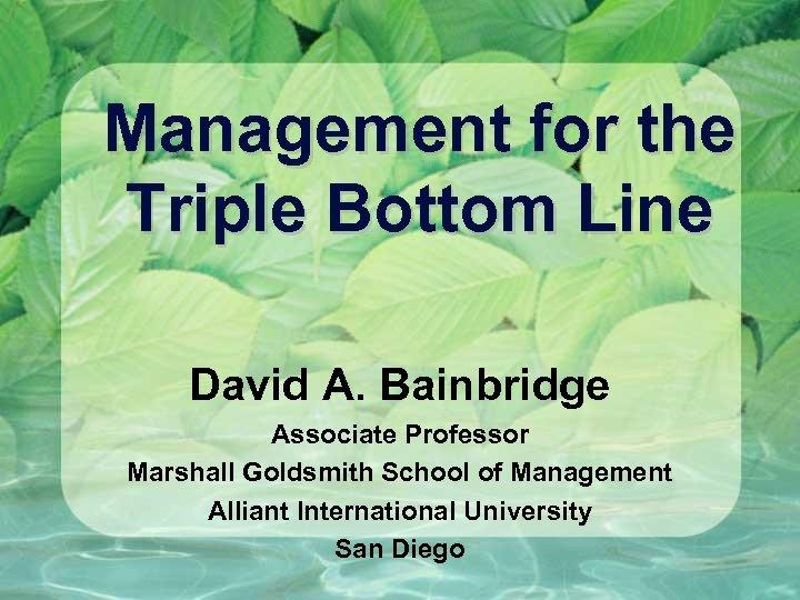 Management for the Triple Bottom Line David A. Bainbridge Associate Professor Marshall Goldsmith School