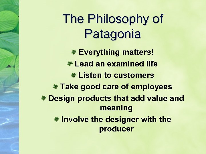 The Philosophy of Patagonia Everything matters! Lead an examined life Listen to customers Take