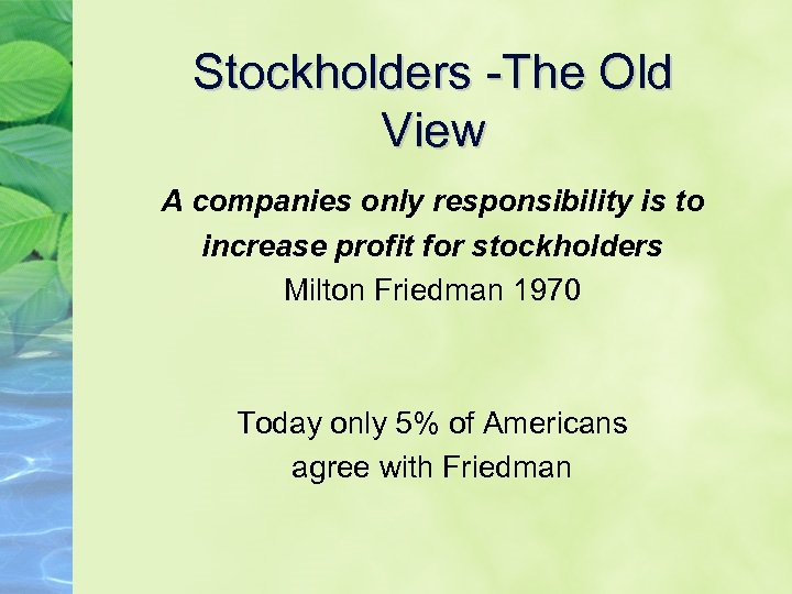 Stockholders -The Old View A companies only responsibility is to increase profit for stockholders