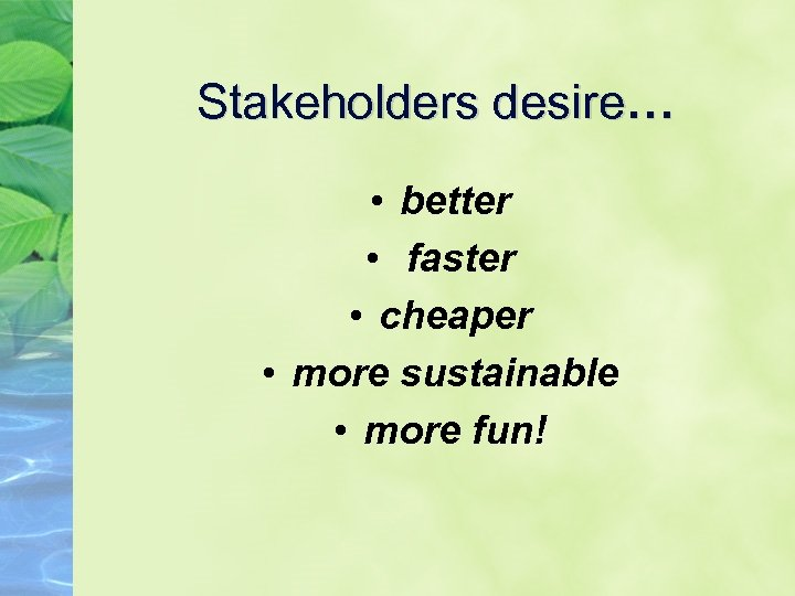 Stakeholders desire… • better • faster • cheaper • more sustainable • more fun!