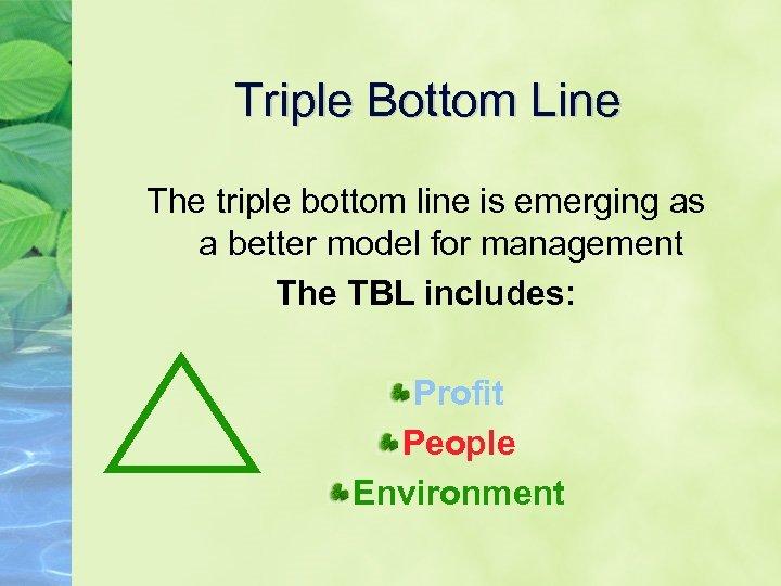 Triple Bottom Line The triple bottom line is emerging as a better model for