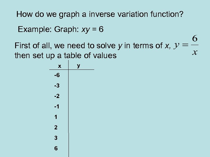 How do we graph a inverse variation function? Example: Graph: xy = 6 First