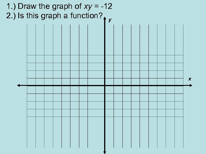 1. ) Draw the graph of xy = -12 2. ) Is this graph