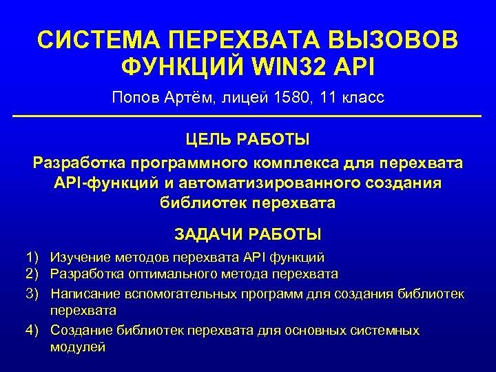 СИСТЕМА ПЕРЕХВАТА ВЫЗОВОВ ФУНКЦИЙ WIN 32 API Попов Артём, лицей 1580, 11 класс ЦЕЛЬ