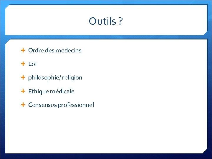 Outils ? Ordre des médecins Loi philosophie/ religion Ethique médicale Consensus professionnel