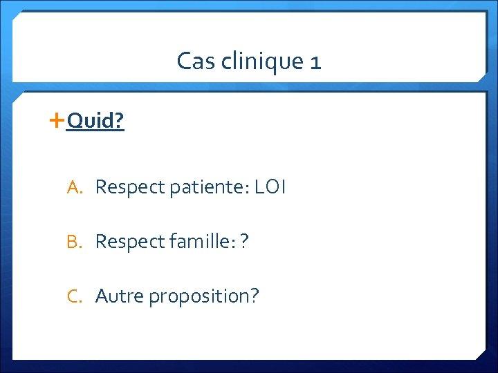 Cas clinique 1 Quid? A. Respect patiente: LOI B. Respect famille: ? C. Autre