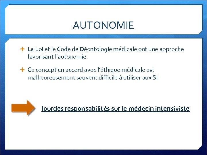 AUTONOMIE La Loi et le Code de Déontologie médicale ont une approche favorisant l'autonomie.