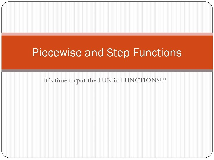 Piecewise and Step Functions It's time to put the FUN in FUNCTIONS!!!