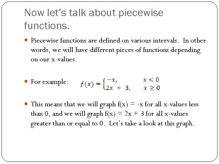 Now let's talk about piecewise functions. Piecewise functions are defined on various intervals. In